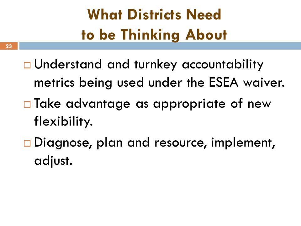 23 What Districts Need to be Thinking About  Understand and turnkey accountability metrics being used under the ESEA waiver.