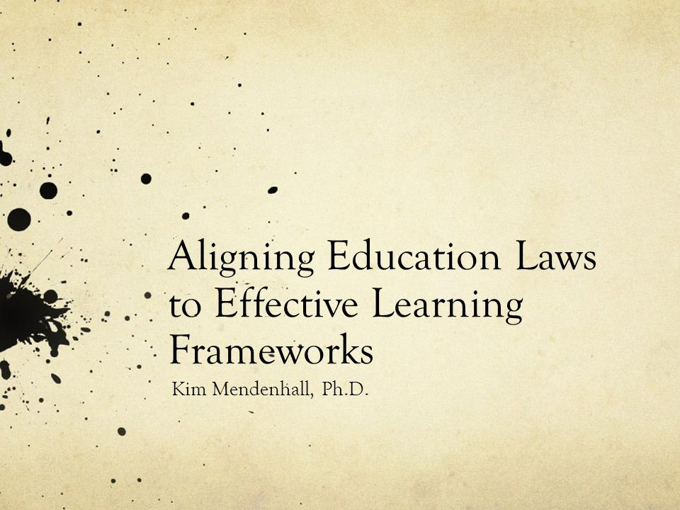 Aligning Education Laws to Effective Learning Frameworks Kim Mendenhall, Ph.D.