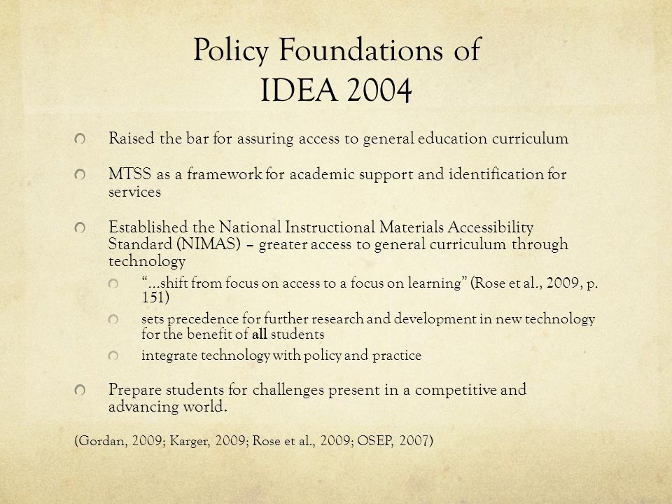 Policy Foundations of IDEA 2004 Raised the bar for assuring access to general education curriculum MTSS as a framework for academic support and identification for services Established the National Instructional Materials Accessibility Standard (NIMAS) – greater access to general curriculum through technology ...shift from focus on access to a focus on learning (Rose et al., 2009, p.