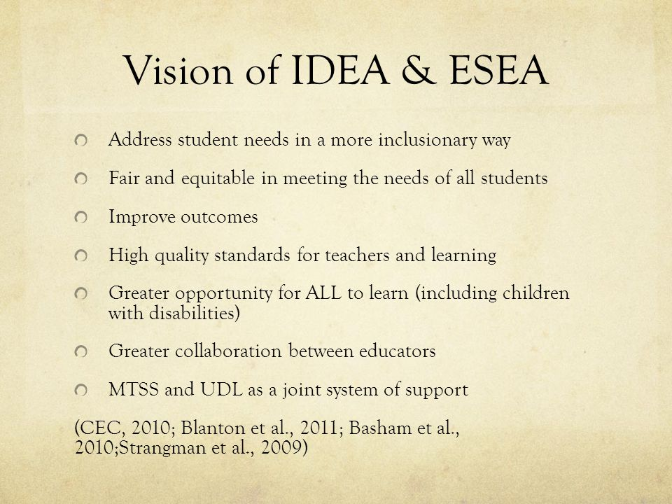 Vision of IDEA & ESEA Address student needs in a more inclusionary way Fair and equitable in meeting the needs of all students Improve outcomes High quality standards for teachers and learning Greater opportunity for ALL to learn (including children with disabilities) Greater collaboration between educators MTSS and UDL as a joint system of support (CEC, 2010; Blanton et al., 2011; Basham et al., 2010;Strangman et al., 2009)