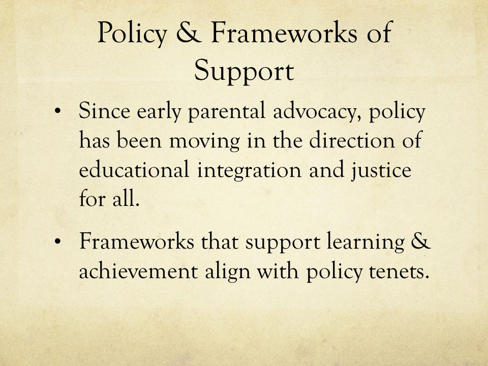 Policy & Frameworks of Support Since early parental advocacy, policy has been moving in the direction of educational integration and justice for all.