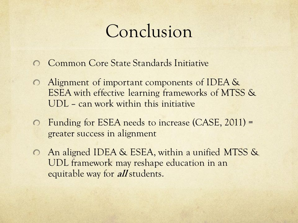 Conclusion Common Core State Standards Initiative Alignment of important components of IDEA & ESEA with effective learning frameworks of MTSS & UDL – can work within this initiative Funding for ESEA needs to increase (CASE, 2011) = greater success in alignment An aligned IDEA & ESEA, within a unified MTSS & UDL framework may reshape education in an equitable way for all students.