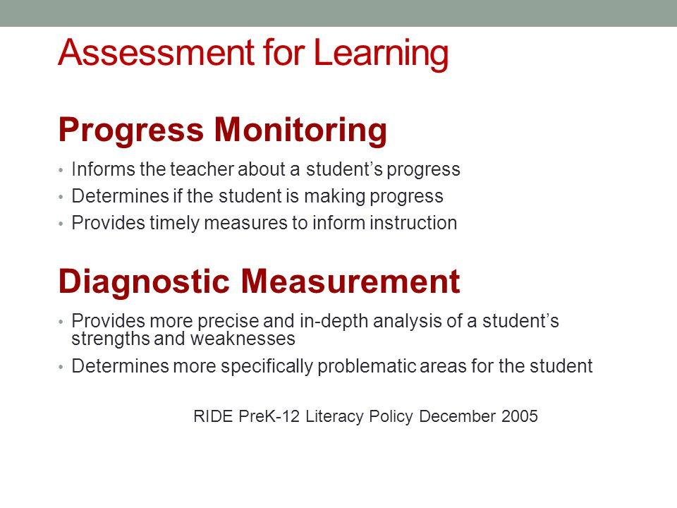 Assessment for Learning Progress Monitoring Informs the teacher about a student's progress Determines if the student is making progress Provides timely measures to inform instruction Diagnostic Measurement Provides more precise and in-depth analysis of a student's strengths and weaknesses Determines more specifically problematic areas for the student RIDE PreK-12 Literacy Policy December 2005