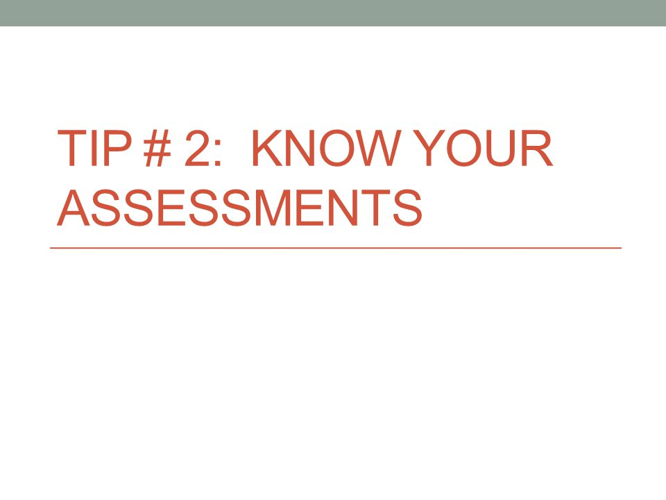 TIP # 2: KNOW YOUR ASSESSMENTS