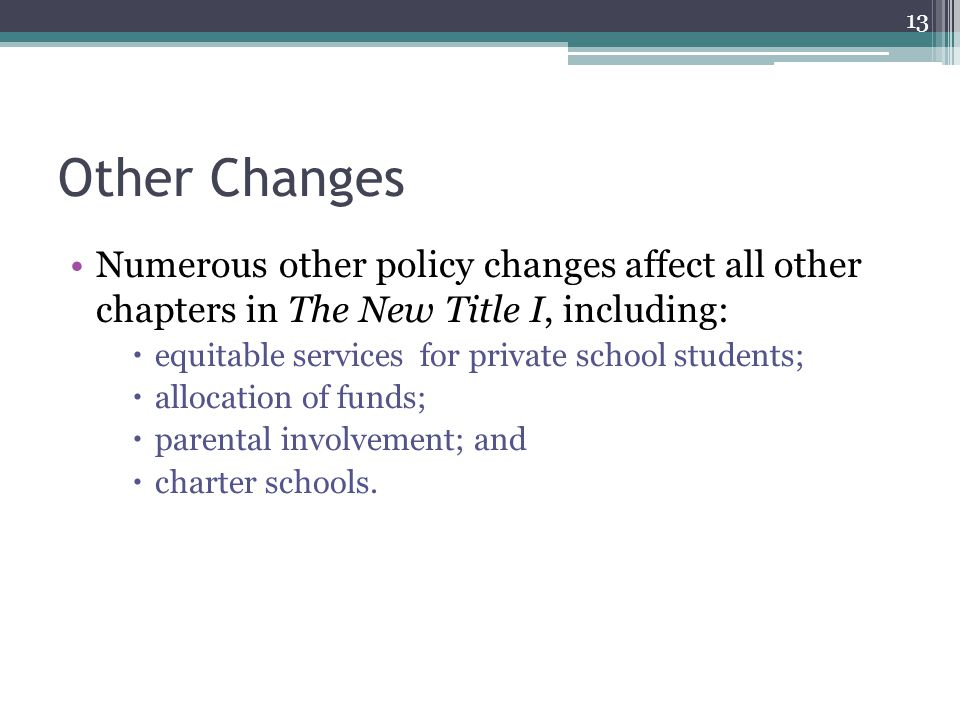 Other Changes Numerous other policy changes affect all other chapters in The New Title I, including:  equitable services for private school students;  allocation of funds;  parental involvement; and  charter schools.