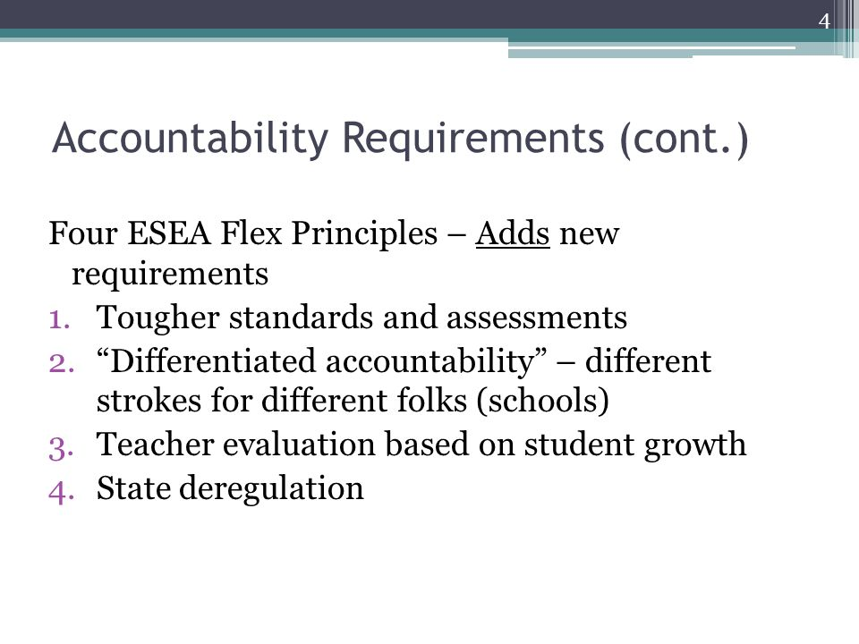 Accountability Requirements (cont.) Four ESEA Flex Principles – Adds new requirements 1.Tougher standards and assessments 2. Differentiated accountability – different strokes for different folks (schools) 3.Teacher evaluation based on student growth 4.State deregulation 4
