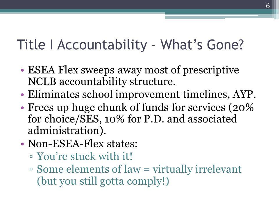 Title I Accountability – What's Gone? ESEA Flex sweeps away most of prescriptive NCLB accountability structure. Eliminates school improvement timeline