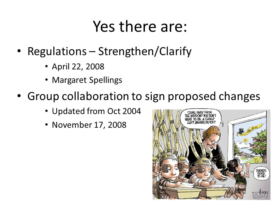 Yes there are: Regulations – Strengthen/Clarify April 22, 2008 Margaret Spellings Group collaboration to sign proposed changes Updated from Oct 2004 N