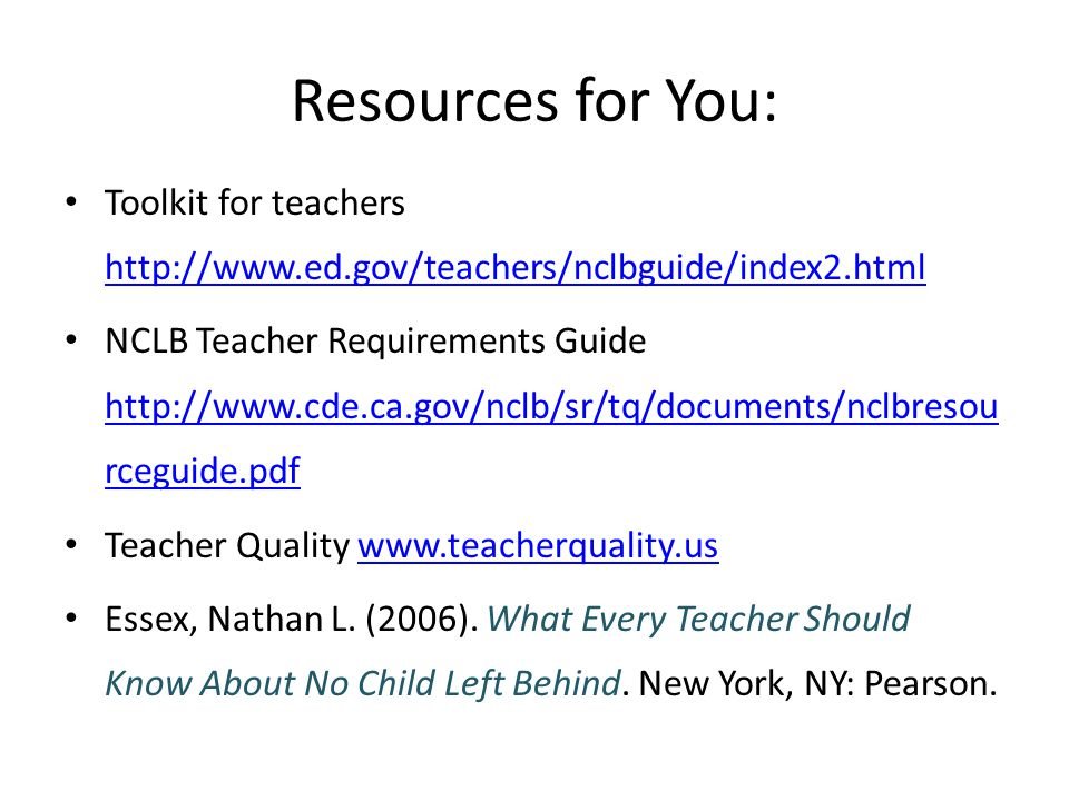Resources for You: Toolkit for teachers http://www.ed.gov/teachers/nclbguide/index2.html http://www.ed.gov/teachers/nclbguide/index2.html NCLB Teacher Requirements Guide http://www.cde.ca.gov/nclb/sr/tq/documents/nclbresou rceguide.pdf http://www.cde.ca.gov/nclb/sr/tq/documents/nclbresou rceguide.pdf Teacher Quality www.teacherquality.uswww.teacherquality.us Essex, Nathan L.