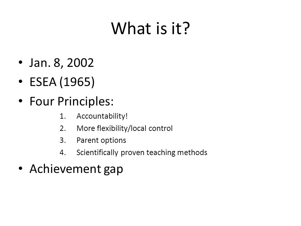 What is it? Jan. 8, 2002 ESEA (1965) Four Principles: 1.Accountability! 2.More flexibility/local control 3.Parent options 4.Scientifically proven teac