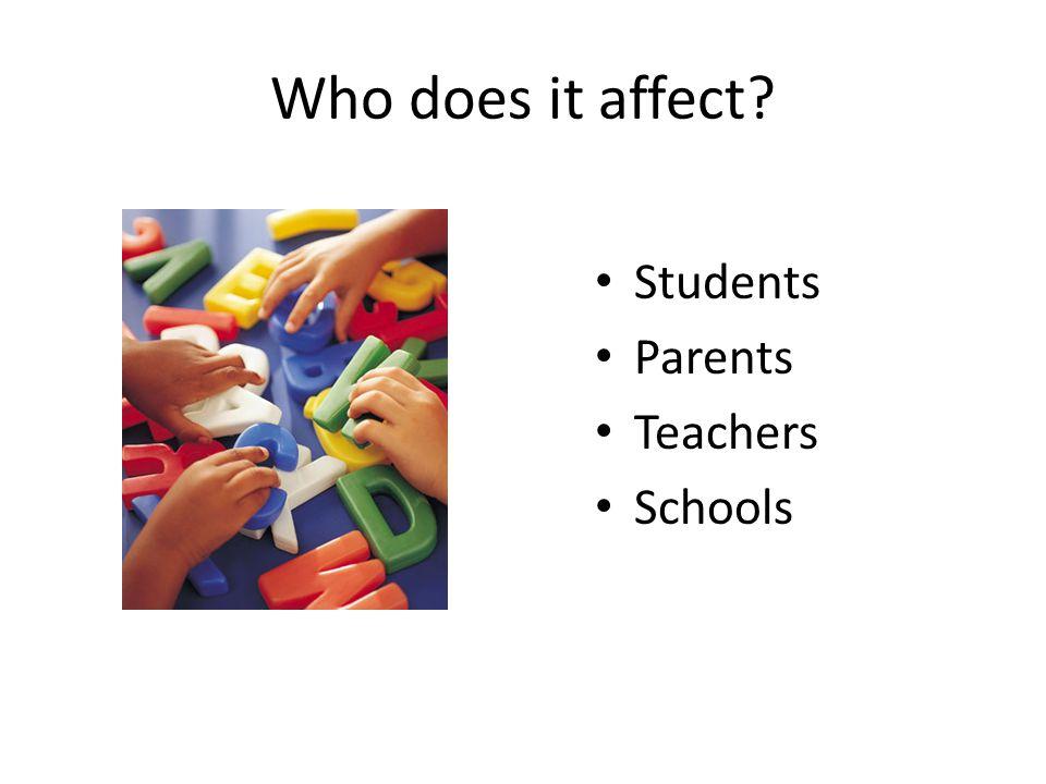Who does it affect Students Parents Teachers Schools