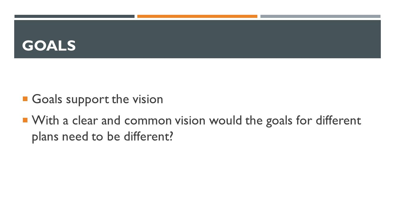 GOALS  Goals support the vision  With a clear and common vision would the goals for different plans need to be different