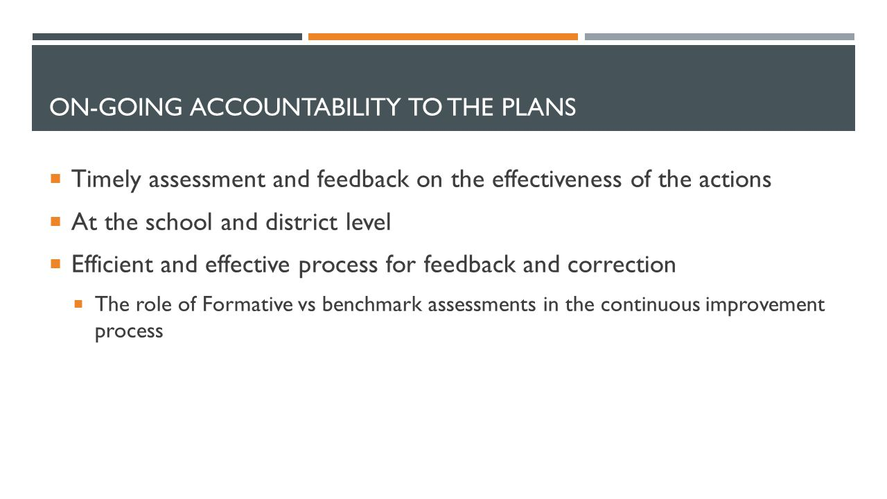 ON-GOING ACCOUNTABILITY TO THE PLANS  Timely assessment and feedback on the effectiveness of the actions  At the school and district level  Efficient and effective process for feedback and correction  The role of Formative vs benchmark assessments in the continuous improvement process