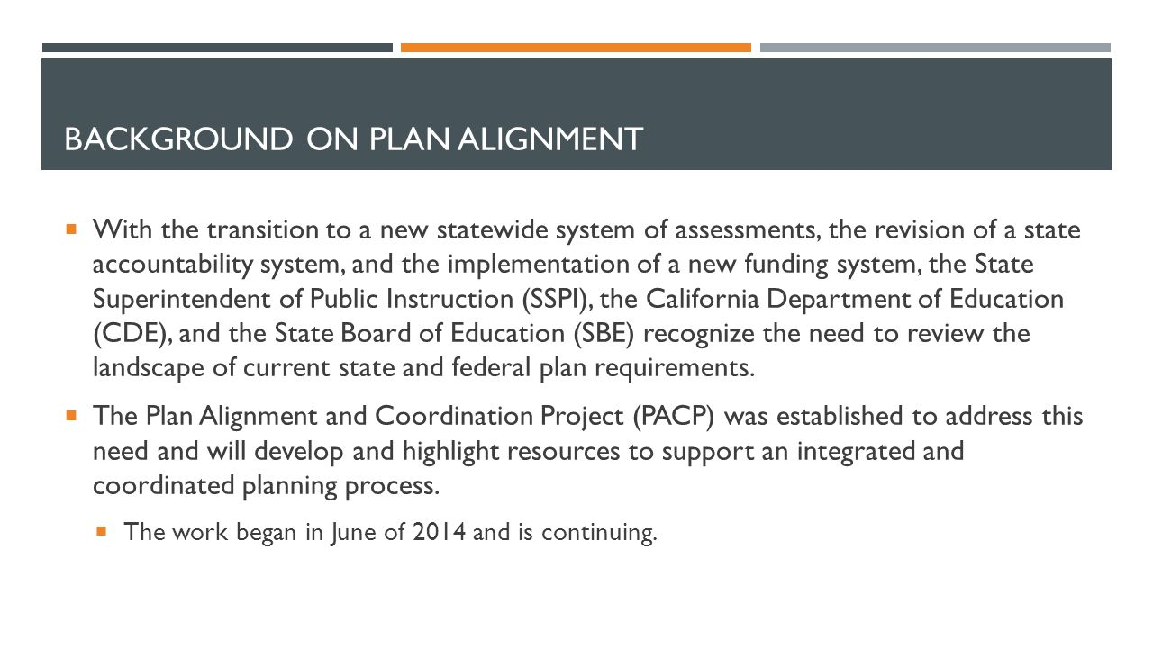 BACKGROUND ON PLAN ALIGNMENT  With the transition to a new statewide system of assessments, the revision of a state accountability system, and the implementation of a new funding system, the State Superintendent of Public Instruction (SSPI), the California Department of Education (CDE), and the State Board of Education (SBE) recognize the need to review the landscape of current state and federal plan requirements.