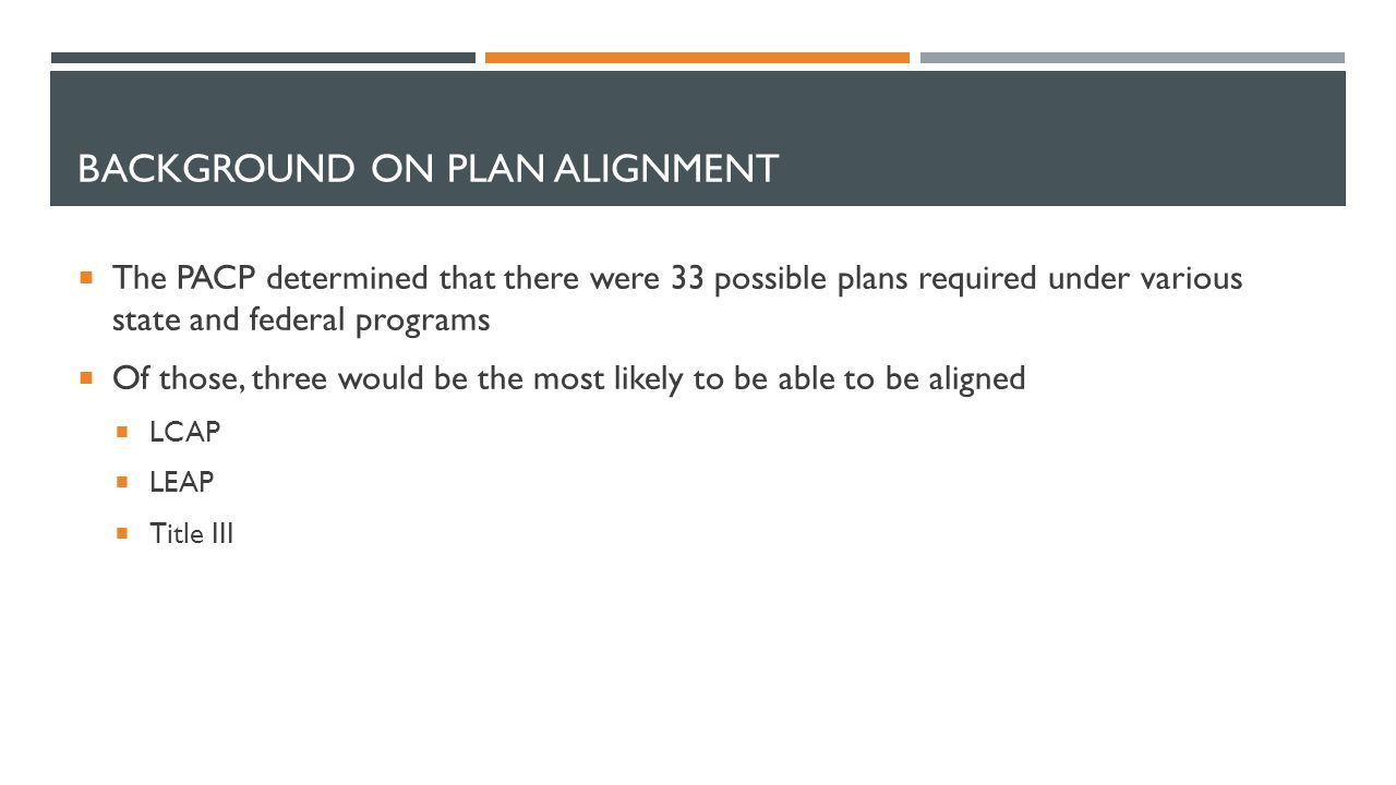 BACKGROUND ON PLAN ALIGNMENT  The PACP determined that there were 33 possible plans required under various state and federal programs  Of those, three would be the most likely to be able to be aligned  LCAP  LEAP  Title III