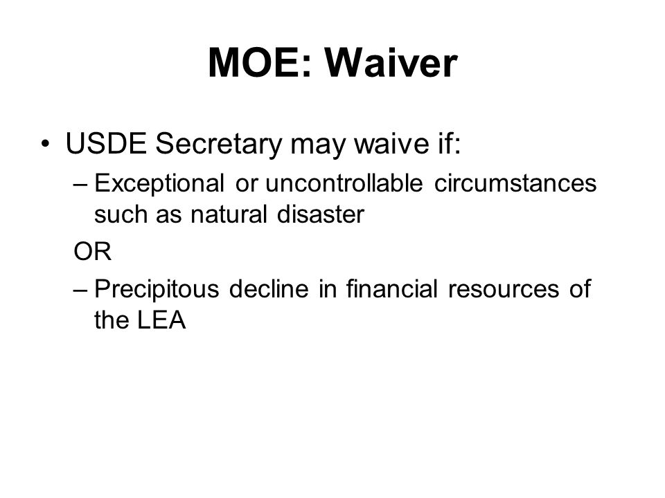 MOE: Waiver USDE Secretary may waive if: –Exceptional or uncontrollable circumstances such as natural disaster OR –Precipitous decline in financial resources of the LEA