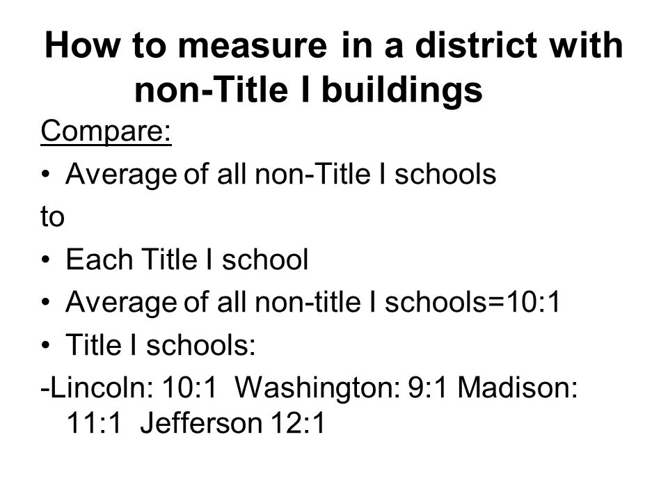 How to measure in a district with non-Title I buildings Compare: Average of all non-Title I schools to Each Title I school Average of all non-title I schools=10:1 Title I schools: -Lincoln: 10:1 Washington: 9:1 Madison: 11:1 Jefferson 12:1