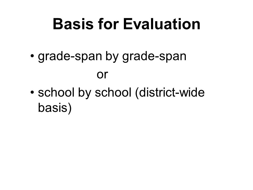 Basis for Evaluation grade-span by grade-span or school by school (district-wide basis)