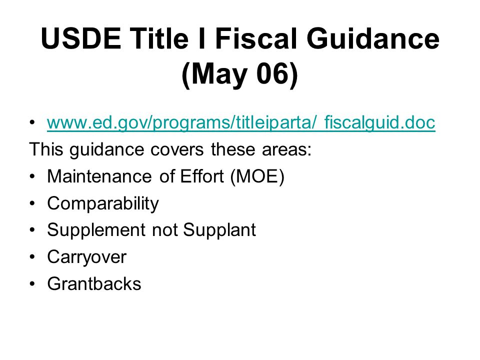 USDE Title I Fiscal Guidance (May 06) www.ed.gov/programs/titleiparta/ fiscalguid.doc This guidance covers these areas: Maintenance of Effort (MOE) Comparability Supplement not Supplant Carryover Grantbacks