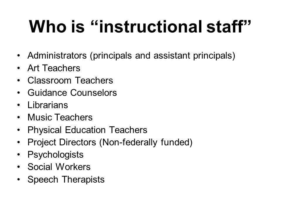 Who is instructional staff Administrators (principals and assistant principals) Art Teachers Classroom Teachers Guidance Counselors Librarians Music Teachers Physical Education Teachers Project Directors (Non-federally funded) Psychologists Social Workers Speech Therapists