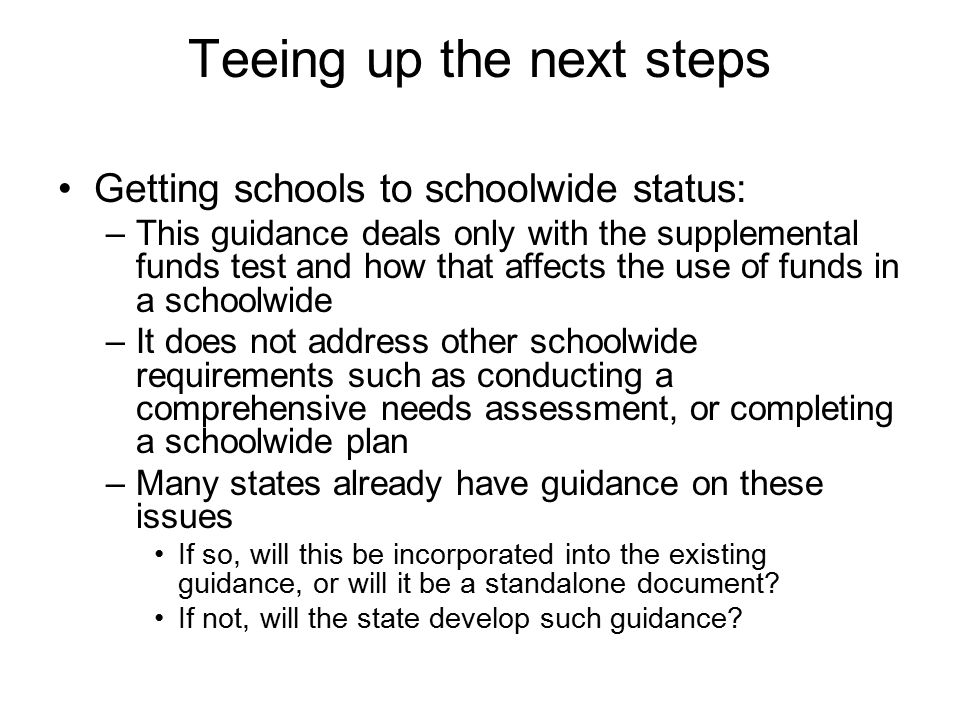 Teeing up the next steps Getting schools to schoolwide status: –This guidance deals only with the supplemental funds test and how that affects the use of funds in a schoolwide –It does not address other schoolwide requirements such as conducting a comprehensive needs assessment, or completing a schoolwide plan –Many states already have guidance on these issues If so, will this be incorporated into the existing guidance, or will it be a standalone document.