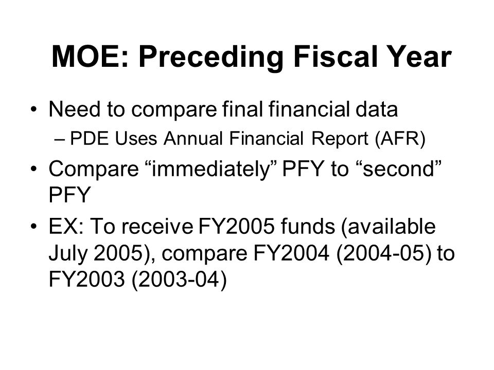 MOE: Preceding Fiscal Year Need to compare final financial data –PDE Uses Annual Financial Report (AFR) Compare immediately PFY to second PFY EX: To receive FY2005 funds (available July 2005), compare FY2004 (2004-05) to FY2003 (2003-04)