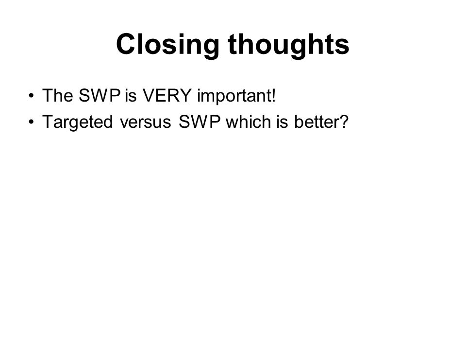Closing thoughts The SWP is VERY important! Targeted versus SWP which is better