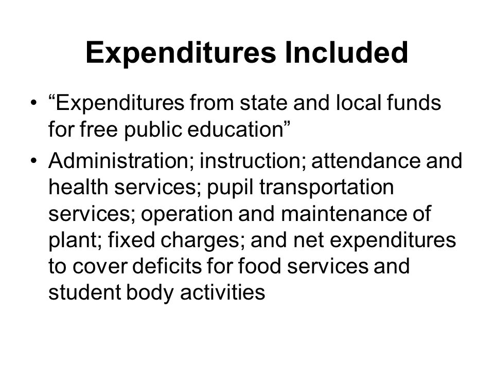 Expenditures Included Expenditures from state and local funds for free public education Administration; instruction; attendance and health services; pupil transportation services; operation and maintenance of plant; fixed charges; and net expenditures to cover deficits for food services and student body activities