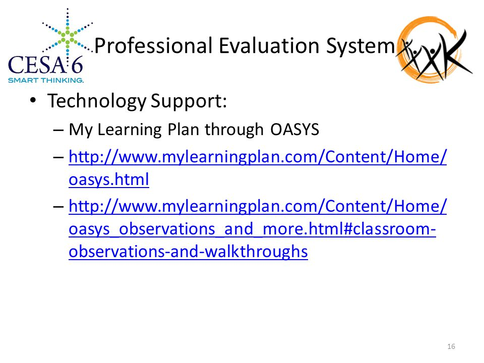 Professional Evaluation System Technology Support: – My Learning Plan through OASYS – http://www.mylearningplan.com/Content/Home/ oasys.html http://www.mylearningplan.com/Content/Home/ oasys.html – http://www.mylearningplan.com/Content/Home/ oasys_observations_and_more.html#classroom- observations-and-walkthroughs http://www.mylearningplan.com/Content/Home/ oasys_observations_and_more.html#classroom- observations-and-walkthroughs 16