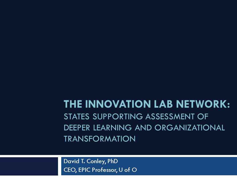 THE INNOVATION LAB NETWORK: STATES SUPPORTING ASSESSMENT OF DEEPER LEARNING AND ORGANIZATIONAL TRANSFORMATION David T.