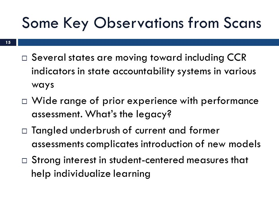Some Key Observations from Scans  Several states are moving toward including CCR indicators in state accountability systems in various ways  Wide ra