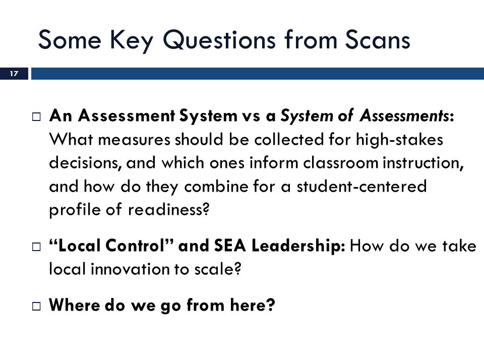 Some Key Questions from Scans  An Assessment System vs a System of Assessments: What measures should be collected for high-stakes decisions, and which ones inform classroom instruction, and how do they combine for a student-centered profile of readiness.