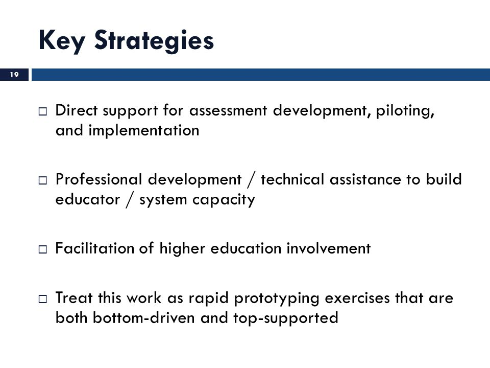 Key Strategies  Direct support for assessment development, piloting, and implementation  Professional development / technical assistance to build ed