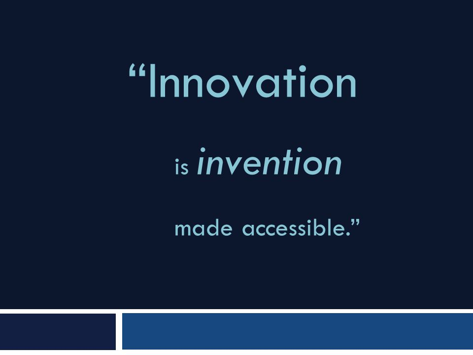 """Innovation is invention made accessible."""