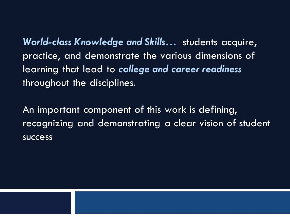 World-class Knowledge and Skills… students acquire, practice, and demonstrate the various dimensions of learning that lead to college and career readi