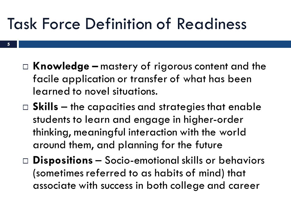 Task Force Definition of Readiness  Knowledge – mastery of rigorous content and the facile application or transfer of what has been learned to novel
