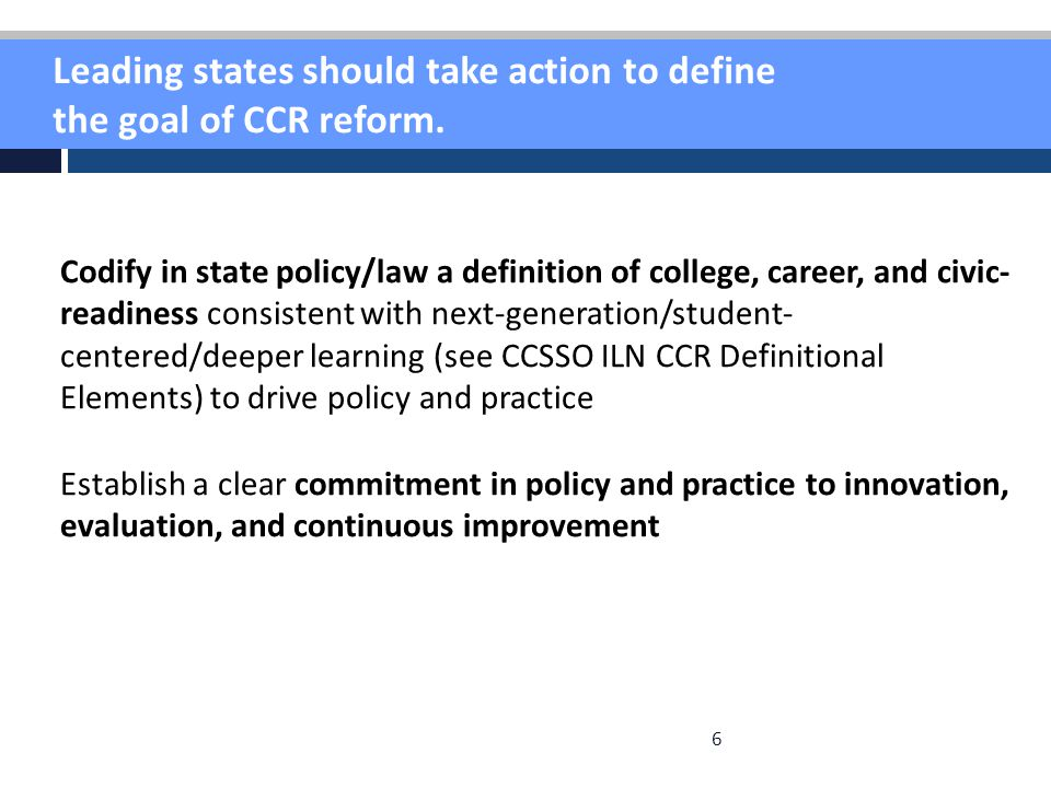 6 Leading states should take action to define the goal of CCR reform. Codify in state policy/law a definition of college, career, and civic- readiness