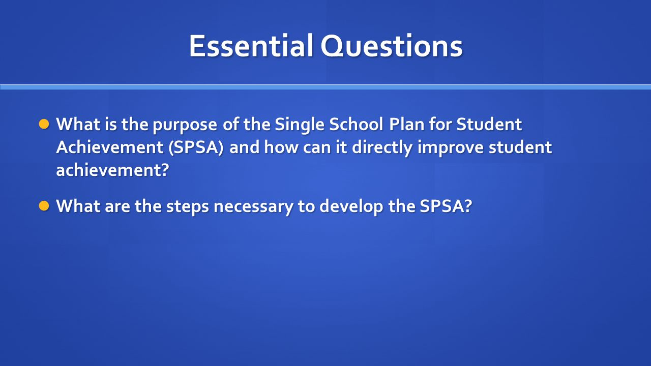 Essential Questions What is the purpose of the Single School Plan for Student Achievement (SPSA) and how can it directly improve student achievement.