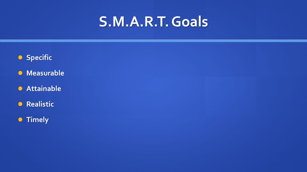 S.M.A.R.T. Goals Specific Specific Measurable Measurable Attainable Attainable Realistic Realistic Timely Timely