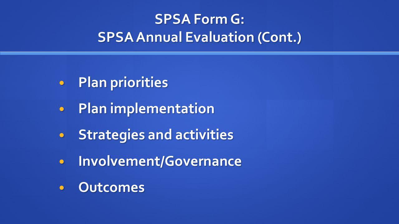 SPSA Form G: SPSA Annual Evaluation (Cont.) Plan priorities Plan priorities Plan implementation Plan implementation Strategies and activities Strategies and activities Involvement/Governance Involvement/Governance Outcomes Outcomes