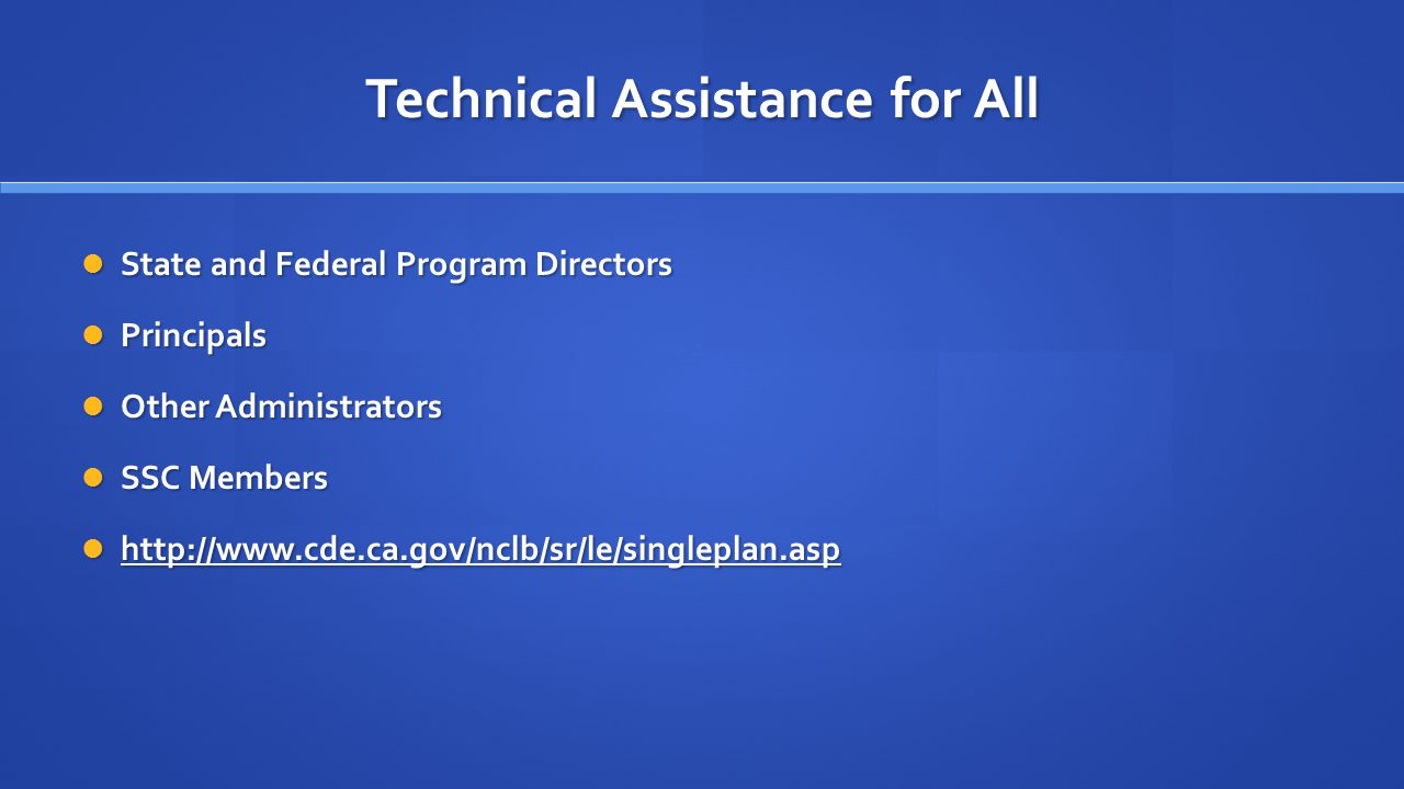 Technical Assistance for All State and Federal Program Directors State and Federal Program Directors Principals Principals Other Administrators Other Administrators SSC Members SSC Members http://www.cde.ca.gov/nclb/sr/le/singleplan.asp http://www.cde.ca.gov/nclb/sr/le/singleplan.asp