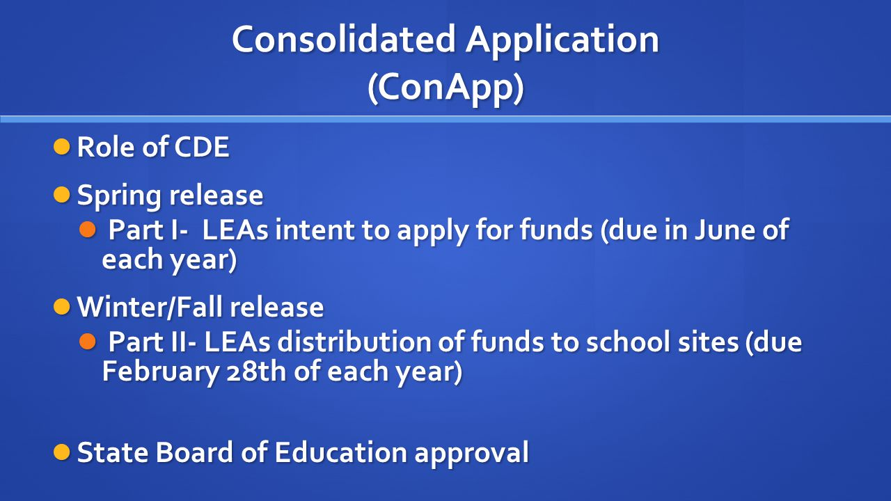 Consolidated Application (ConApp) Role of CDE Role of CDE Spring release Spring release Part I- LEAs intent to apply for funds (due in June of each year) Part I- LEAs intent to apply for funds (due in June of each year) Winter/Fall release Winter/Fall release Part II- LEAs distribution of funds to school sites (due February 28th of each year) Part II- LEAs distribution of funds to school sites (due February 28th of each year) State Board of Education approval State Board of Education approval