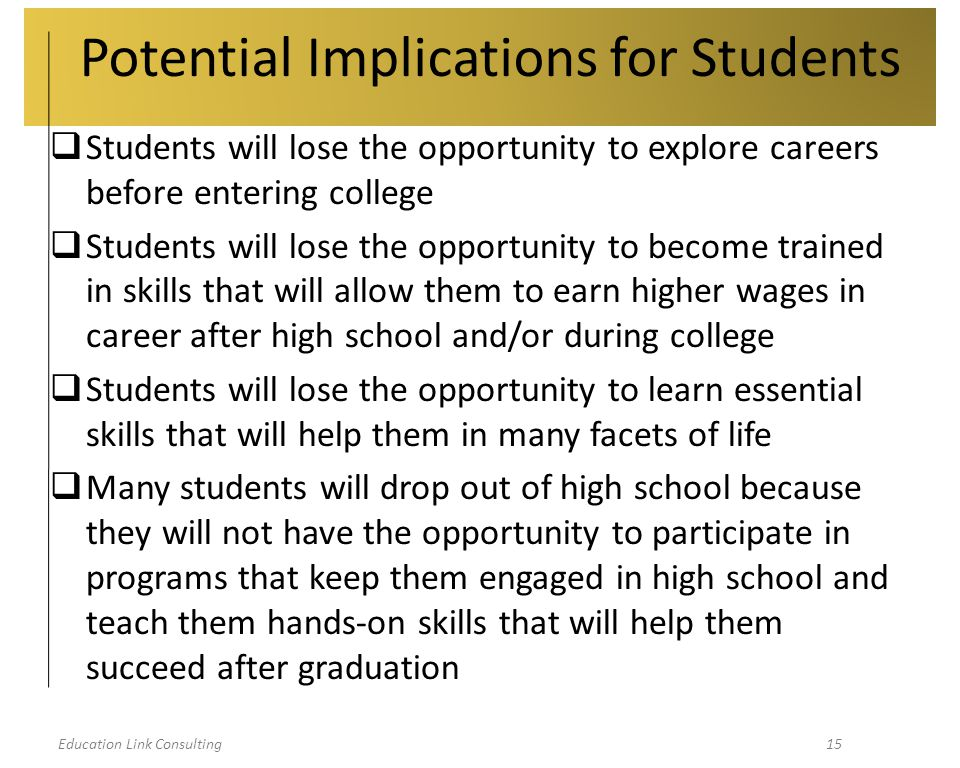 Education Link Consulting15 Potential Implications for Students  Students will lose the opportunity to explore careers before entering college  Students will lose the opportunity to become trained in skills that will allow them to earn higher wages in career after high school and/or during college  Students will lose the opportunity to learn essential skills that will help them in many facets of life  Many students will drop out of high school because they will not have the opportunity to participate in programs that keep them engaged in high school and teach them hands-on skills that will help them succeed after graduation