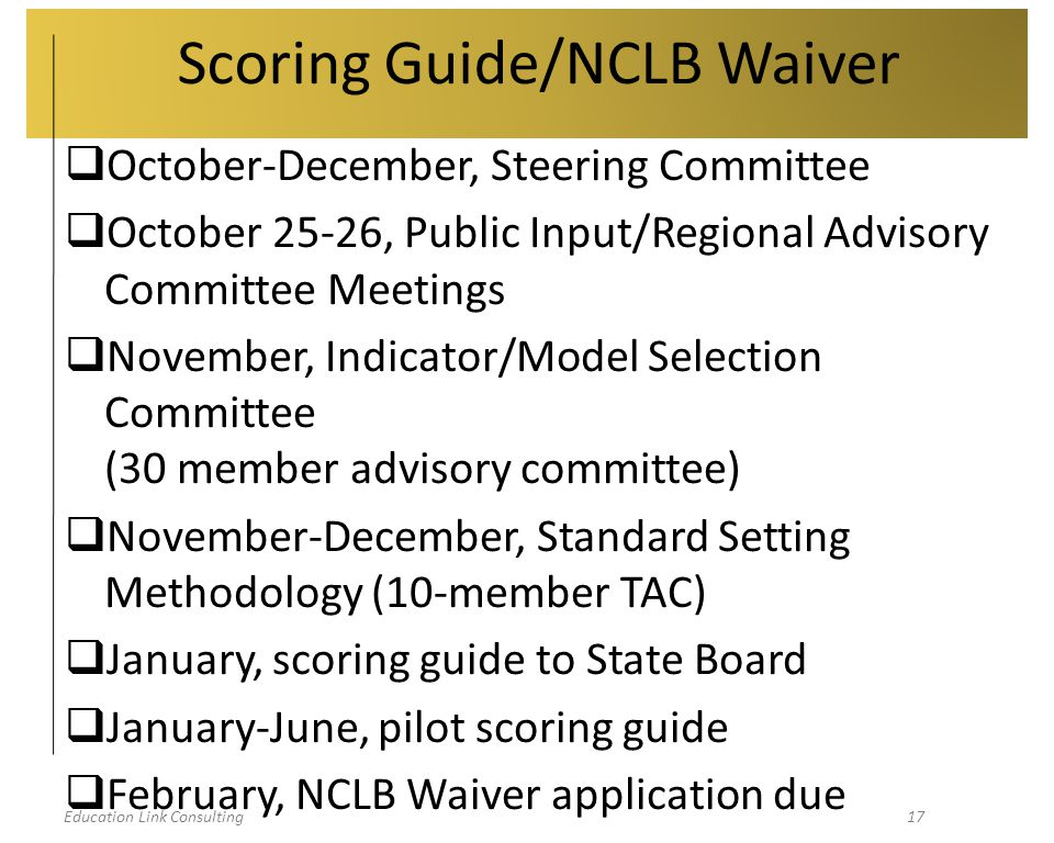 Education Link Consulting17 Scoring Guide/NCLB Waiver  October-December, Steering Committee  October 25-26, Public Input/Regional Advisory Committee Meetings  November, Indicator/Model Selection Committee (30 member advisory committee)  November-December, Standard Setting Methodology (10-member TAC)  January, scoring guide to State Board  January-June, pilot scoring guide  February, NCLB Waiver application due