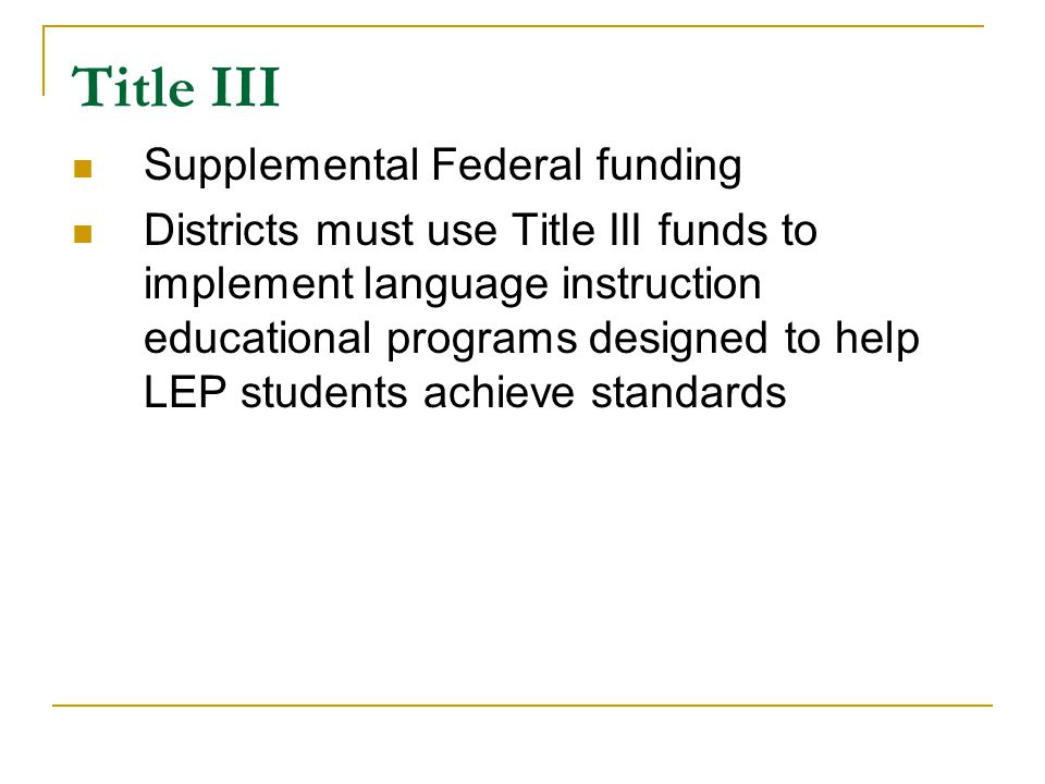 Title III Supplemental Federal funding Districts must use Title III funds to implement language instruction educational programs designed to help LEP students achieve standards