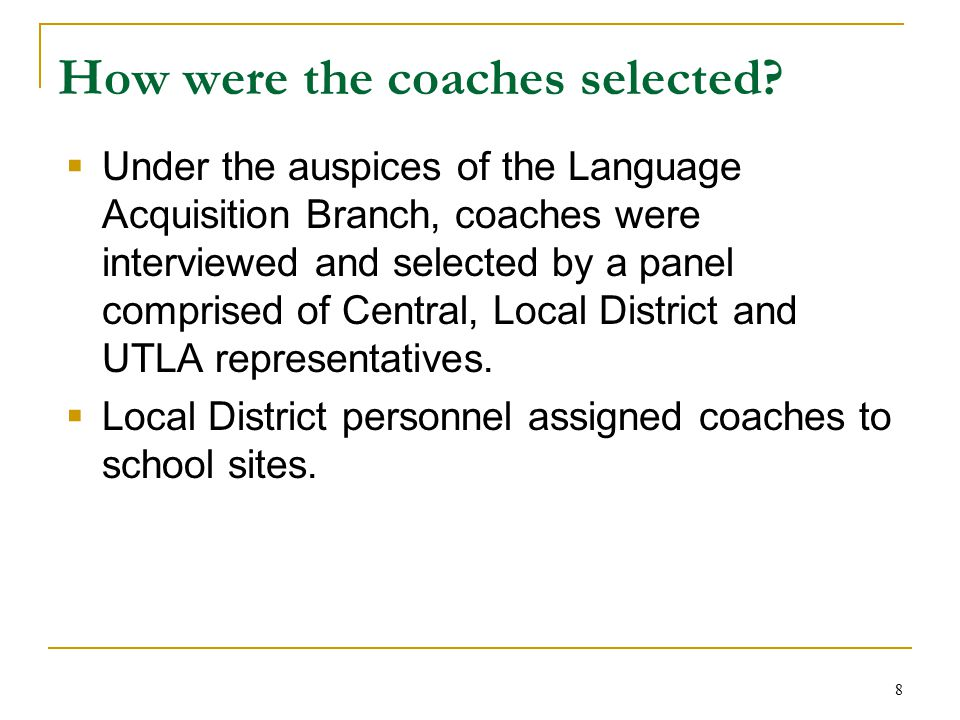 8 How were the coaches selected?  Under the auspices of the Language Acquisition Branch, coaches were interviewed and selected by a panel comprised o