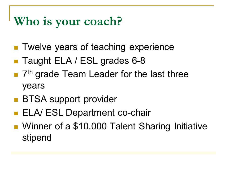 Who is your coach? Twelve years of teaching experience Taught ELA / ESL grades 6-8 7 th grade Team Leader for the last three years BTSA support provid