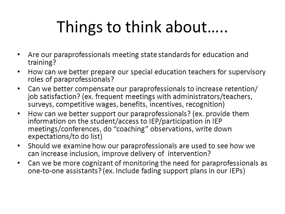 Things to think about….. Are our paraprofessionals meeting state standards for education and training? How can we better prepare our special education