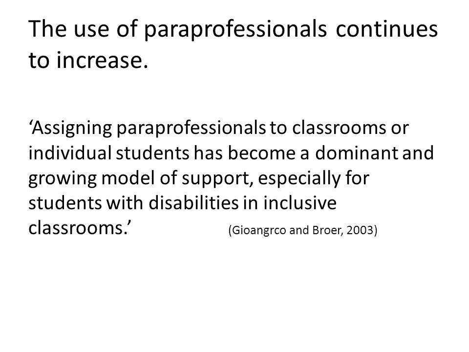 The use of paraprofessionals continues to increase. 'Assigning paraprofessionals to classrooms or individual students has become a dominant and growin