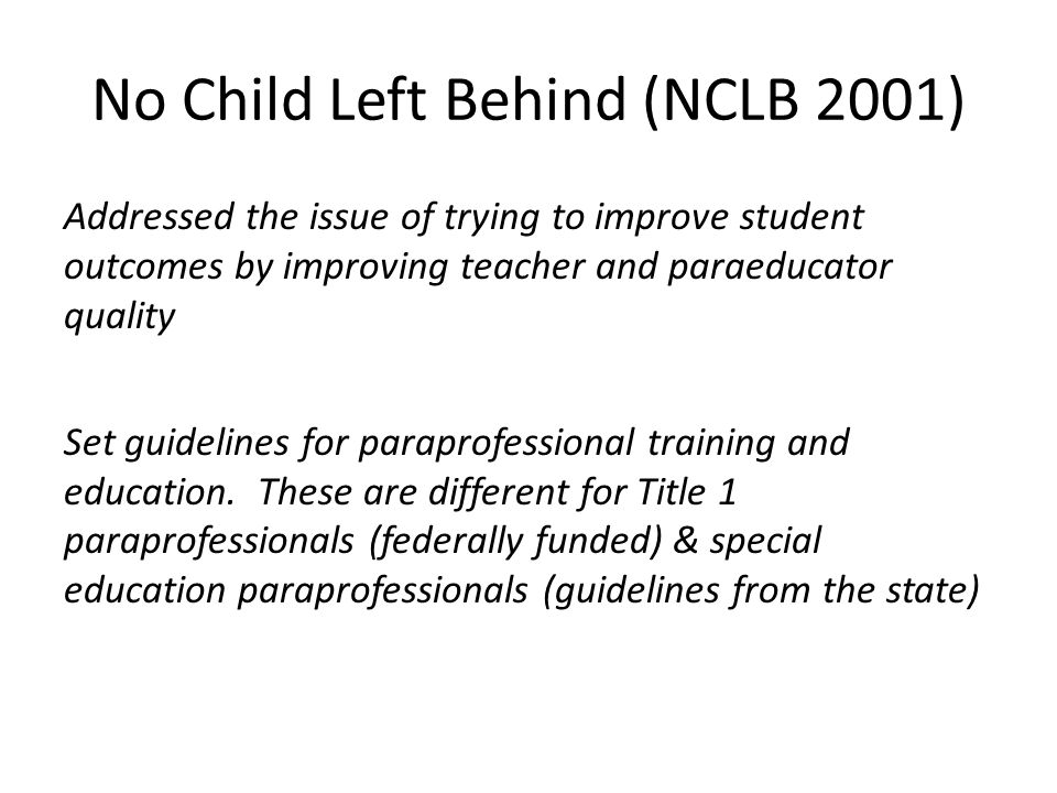 No Child Left Behind (NCLB 2001) Addressed the issue of trying to improve student outcomes by improving teacher and paraeducator quality Set guideline